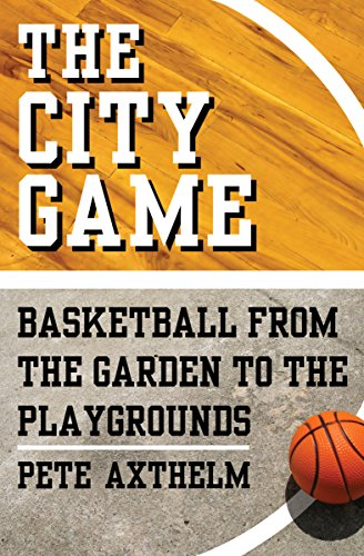 The City Game: Basketball from the Garden to the Playgrounds