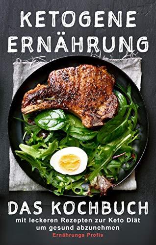 Ketogene Ernährung: Das Kochbuch mit leckeren Rezepten zur Keto Diät um gesund abzunehmen
