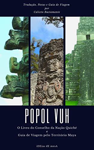 Popol Vuh: O Livro do Conselho da Nação Quiché + Guia de Viagem pelo Território Maya
