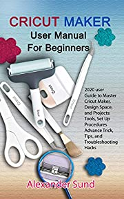CRICUT MAKER USER MANUAL FOR BEGINNERS: 2020 user Guide to Master Cricut Maker, Design Space, and Projects: Tools, Set Up Procedures Advance Trick, Tips, and Troubleshooting Hacks