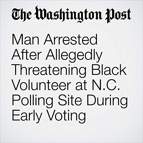 Man Arrested After Allegedly Threatening Black Volunteer at N.C. Polling Site During Early Voting copertina