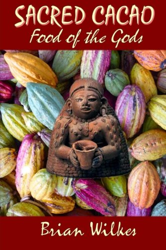 SACRED CACAO: Food of The Gods: Cocoa, Chocolate, and Ceremony