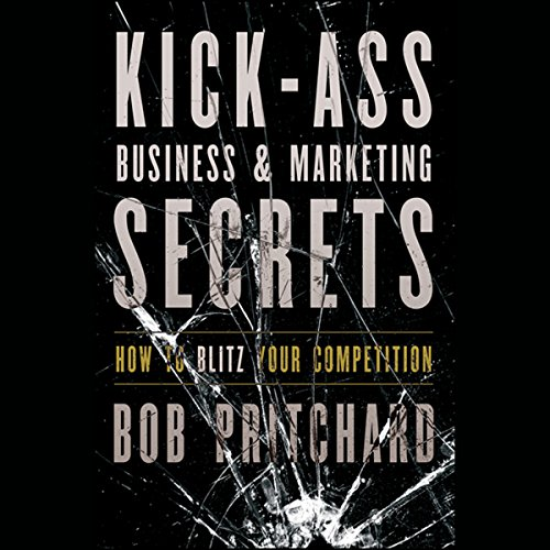 Kick Ass Business and Marketing Secrets: How to Blitz Your Competition  Audiolibri