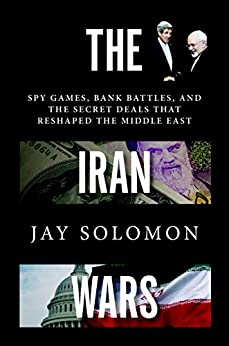 The Iran Wars: Spy Games, Bank Battles, and the Secret Deals That Reshaped the Middle East by [Jay Solomon]