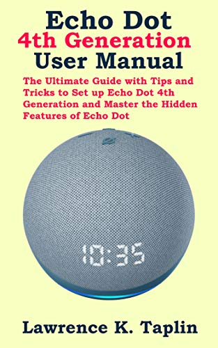 Echo Dot 4th Generation User Manual: The Ultimate Guide with Tips and Tricks to Set up Echo Dot 4th Generation and Master the Hidden Features of Echo Dot (English Edition)