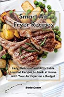 Smart Air Fryer Recipes: Easy, Delicious and Affordable Low-Fat Recipes to Cook at Home with Your Air Fryer on a Budget