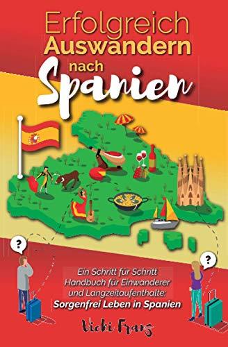 Erfolgreich Auswandern nach Spanien: Ein Schritt für Schritt Handbuch für Einwanderer und Langzeitaufenthalte: Sorgenfrei Leben in Spanien
