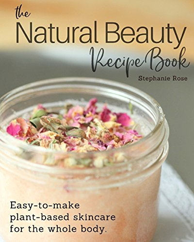 The Natural Beauty Recipe Book: Easy-to-make plant-based skincare...