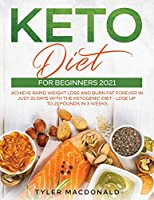 Keto Diet For Beginners 2021: Achieve Rapid Weight Loss and Burn Fat Forever in Just 21 Days with the Ketogenic Diet - Lose Up to 21 Pounds in 3 Weeks