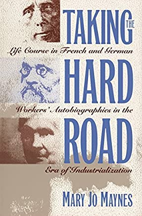 Taking the Hard Road: Life Course in French and German Workers Autobiographies in the Era of Industrialization by Mary Jo Maynes (1995-05-22)