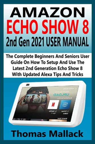 AMAZON ECHO SHOW 8 2nd Gen 2021 USER MANUAL: The Complete Beginners And Senior User Guide On How To Setup And Use The Latest 2nd Generation Echo Show 8 With Updated Alexa Tips And Tricks