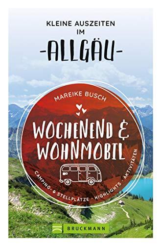 Wochenend und Wohnmobil. Kleine Auszeiten im Allgäu.: Die besten Camping- und Stellplätze, alle Highlights und Aktivitäten. NEU 2020. (Wochenend & Wohnmobil)