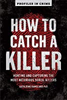 How to Catch a Killer: Hunting and Capturing the World's Most Notorious Serial Killers (Profiles in Crime)
