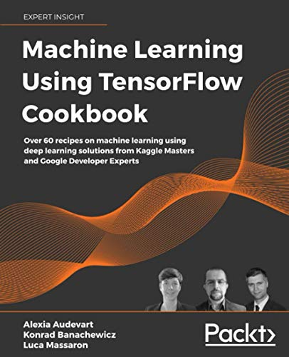 Machine Learning Using TensorFlow Cookbook: Over 60 recipes on machine learning using deep learning solutions from Kaggle Masters and Google Developer Experts