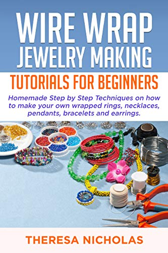 WIRE WRAP JEWELRY MAKING TUTORIALS FOR BEGINNERS : Homemade Step by Step Techniques on How to Make Your Own Wrapped Rings, Necklaces, Pendants, Bracelets ... (wire jewelry Book 1) (English Edition)