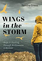 Wings in the Storm: Hope & Healing through Brokenness: A Memoir