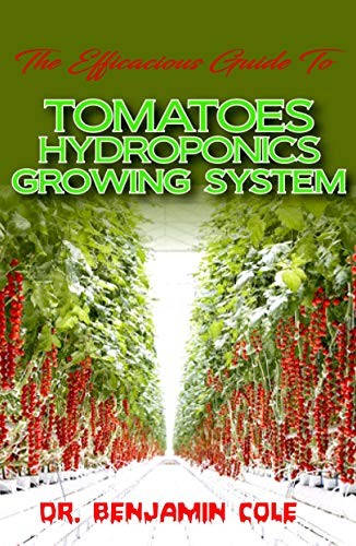 The Efficacious Guide To Tomatoes Hydroponics Growing System: Comprehensible guide to DIY (at Home) Hydroponics System used in Growing Tomatoes! (English Edition)
