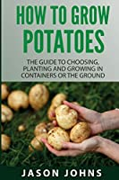 How To Grow Potatoes: The Guide To Choosing, Planting And Growing In Containers Or The Ground (Inspiring Gardening Ideas)