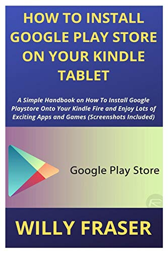 How to Install Google Play Store on Your Kindle Tablet: A Simple Handbook on How To Install Google Playstore Onto Your Kindle Fire and Enjoy Lots of Exciting Apps and Games (Screenshots Included)