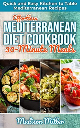 Effortless Mediterranean Diet Cookbook 30-Minute Meals: Quick and Easy Kitchen to Table Mediterranean Recipes (Mediterranean Cooking 5)