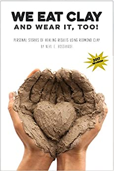 We Eat Clay (And Wear It Too!): Personal stories of the healing results of Redmond Clay by [Neal Bosshardt]