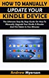 HOW TO MANUALLY UPDATE YOUR KINDLE DEVICE: The Ultimate Step By Step Guide On How To Manually Upgrade Your Kindle E-Reader And Fire Tablet In Few Minutes. Easy Guide For All Kindle Users