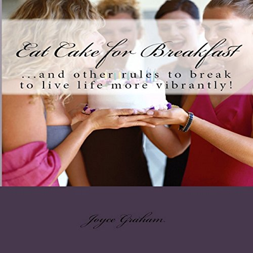 Eat Cake for Breakfast     And Other Rules to Break to Live Life More Vibrantly!              By:                                                                                                                                 Joyce Emerson Graham                               Narrated by:                                                                                                                                 Barbara Colvin                      Length: 1 hr     3 ratings     Overall 3.7