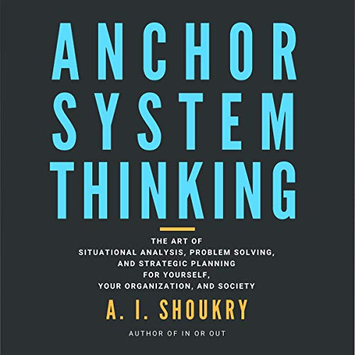 Anchor System Thinking: The Art of Situational Analysis, Problem Solving, and Strategic Planning for Yourself, Your Organization, and Society audiobook cover art