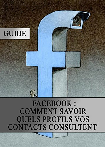 Facebook : Comment Savoir quels Profils vos Contacts Consultent (French Edition)