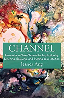 Channel: How to be a Clear Channel for Inspiration by Listening, Enjoying, and Trusting Your Intuition by [Jessica Ang]