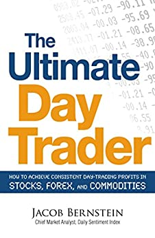 The Ultimate Day Trader: How to Achieve Consistent Day Trading Profits in Stocks, Forex, and Commodities by [Jacob Bernstein]