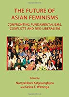 The Future of Asian Feminisms: Confronting Fundamentalisms, Conflicts and Neo-liberalism