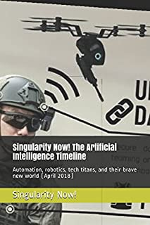 Singularity Now! The Artificial Intelligence Timeline: Automation, robotics, tech titans, and their brave new world (April...