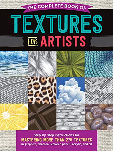 The Complete Book of Textures for Artists: Step-by-step instructions for mastering more than 275 textures in graphite, charcoal, colored pencil, acrylic, and oil