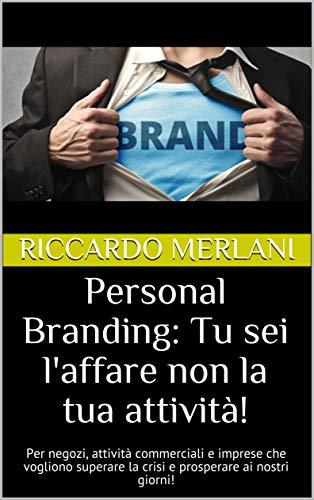 Personal Branding: Tu sei l'affare non la tua attività!: Per negozi, attività commerciali e imprese che vogliono superare la crisi e prosperare ai nostri giorni!