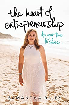 The Heart of Entrepreneurship: It's Your Time To Shine by [Samantha Riley]