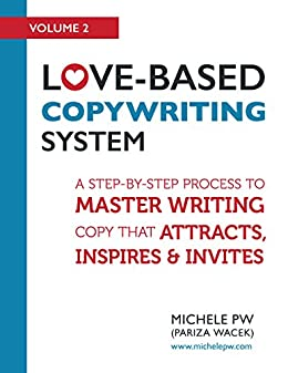 Love-Based Copywriting System: A Step-by-Step Process to Master Writing Copy That Attracts, Inspires and Invites (Love-Based Business Book 2) by [Michele PW (Pariza Wacek)]