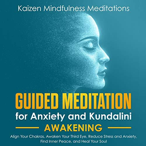 Guided Meditation for Anxiety: and Kundalini Awakening - 2 in 1: Align Your Chakras, Awaken Your Third Eye, Reduce Stress and Anxiety, Find Inner Peace, and Heal Your Soul