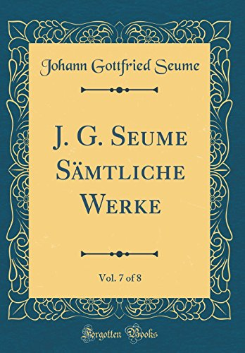 J. G. Seume Sämtliche Werke, Vol. 7 of 8 (Classic Reprint)