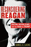 Reconsidering Reagan: Racism, Republicans, and the Road to Trump