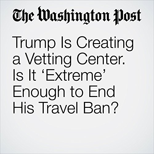 Trump Is Creating a Vetting Center. Is It 'Extreme' Enough to End His Travel Ban? copertina