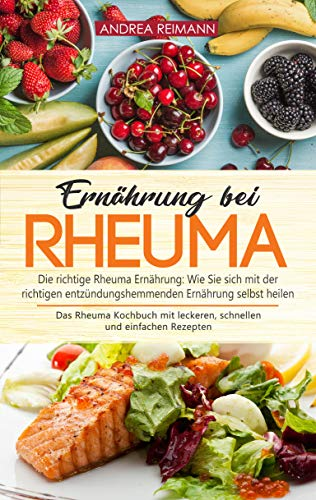 Ernährung bei Rheuma: Die richtige Rheuma Ernährung: Wie Sie sich mit der richtigen entzündungshemmenden Ernährung selbst heilen. Das Rheuma Kochbuch