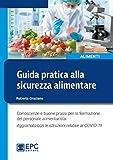 Guida pratica alla sicurezza alimentare. Conoscenze e buone prassi per la formazione del personale alimentarista. Aggiornato con le istruzioni relative al COVID-19. Nuova ediz.