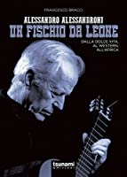 Alessandro Alessandroni. Un fischio da leone. Dalla dolce vita, al western, all'Africa