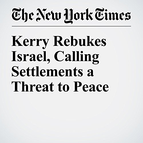 Kerry Rebukes Israel, Calling Settlements a Threat to Peace cover art