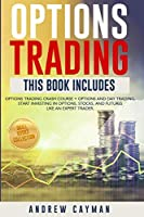 Options Trading: Options Trading Crash Course + Options And Day Trading. Start Investing In Otions, Stocks And Futures Like An Expert Trader.