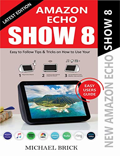 AMAZON ECHO SHOW 8 USER GUIDE: Easy To Follow Tips & Tricks on How To Use Your New Amazon Echo Show 8 (EASY USERS GUIDE) (English Edition)