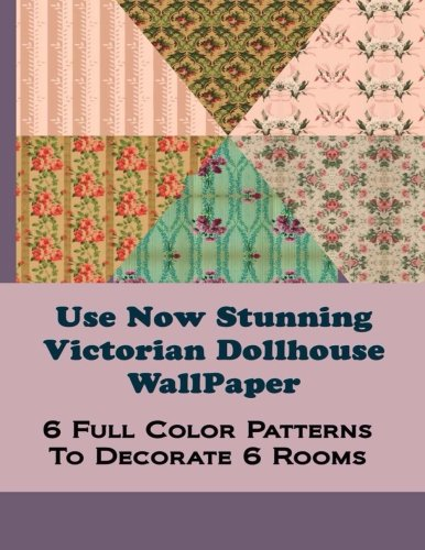 Use Now Stunning Dollhouse Wallpaper: 6 Full Color Patterns To Decorate 6 Rooms (Use Now Dollhouse Wallpaper) (Volume 8)