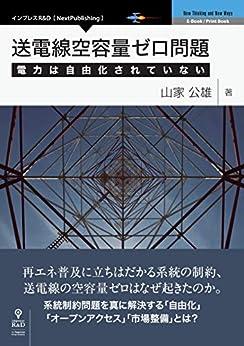 [山家 公雄]の送電線空容量ゼロ問題 電力は自由化されていない (NextPublishing)