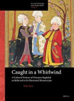 Caught in a Whirlwind: A Cultural History of Ottoman Baghdad As Reflected in Its Illustrated Manuscripts (Arts and Archaeology of the Islamic World)